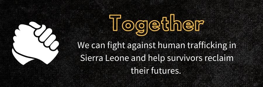 together We can fight against human trafficking in Sierra Leone and help survivors reclaim their futures.